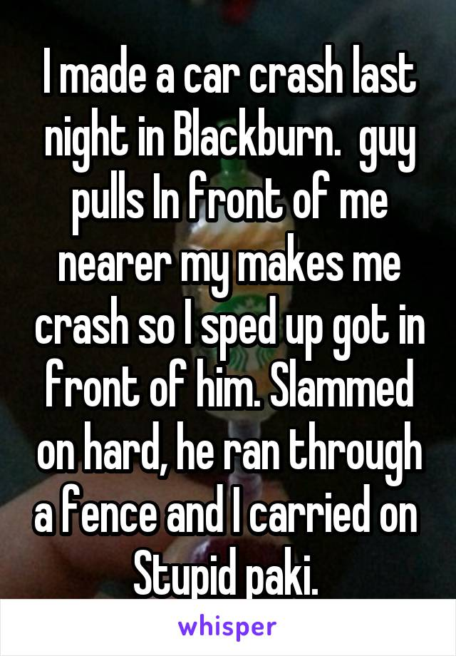 I made a car crash last night in Blackburn.  guy pulls In front of me nearer my makes me crash so I sped up got in front of him. Slammed on hard, he ran through a fence and I carried on  Stupid paki.