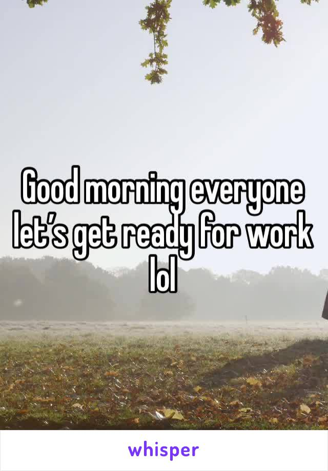Good morning everyone let's get ready for work lol