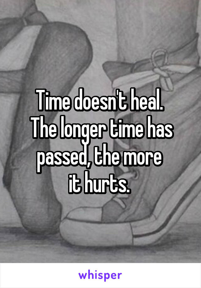 Time doesn't heal.  The longer time has passed, the more  it hurts.
