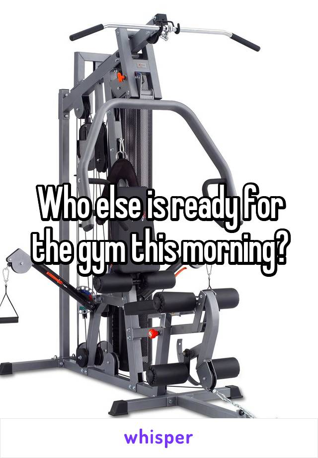 Who else is ready for the gym this morning?
