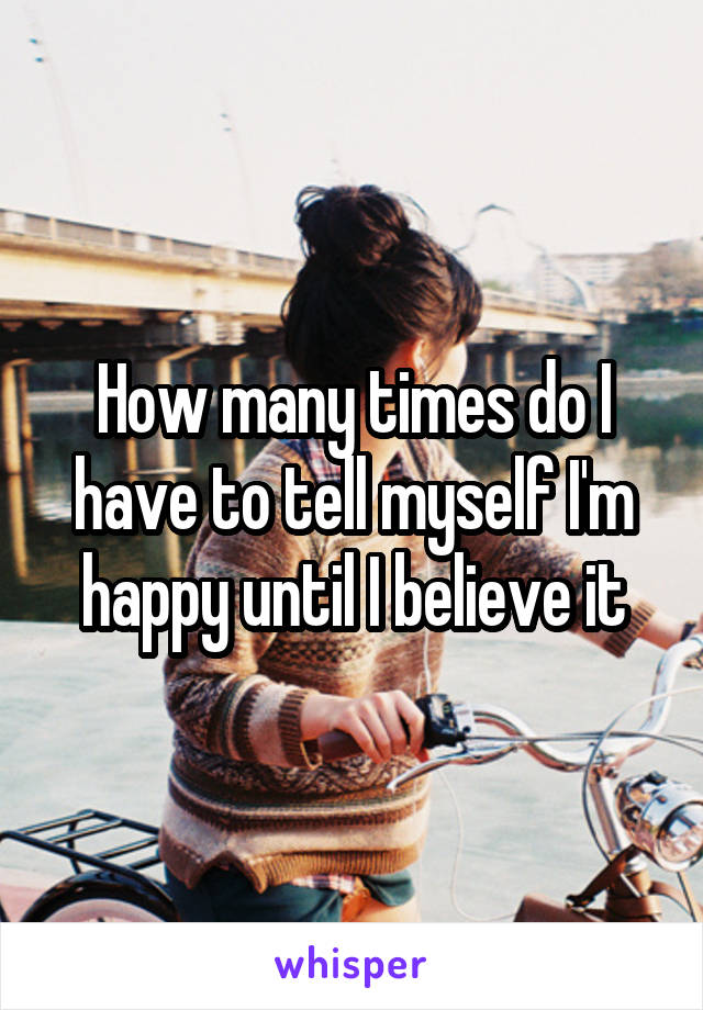 How many times do I have to tell myself I'm happy until I believe it