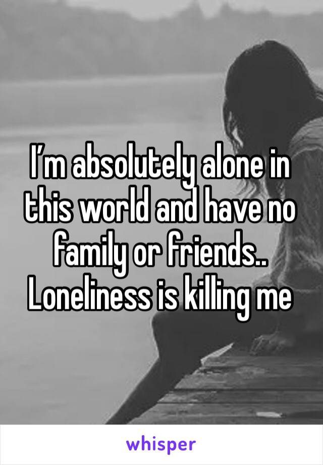 I'm absolutely alone in this world and have no family or friends.. Loneliness is killing me