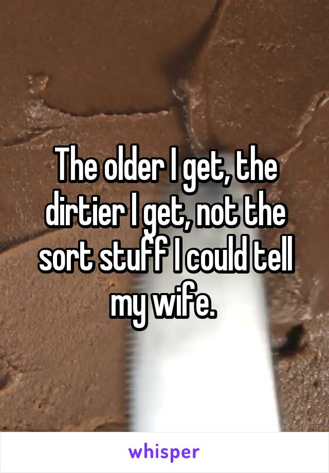 The older I get, the dirtier I get, not the sort stuff I could tell my wife.
