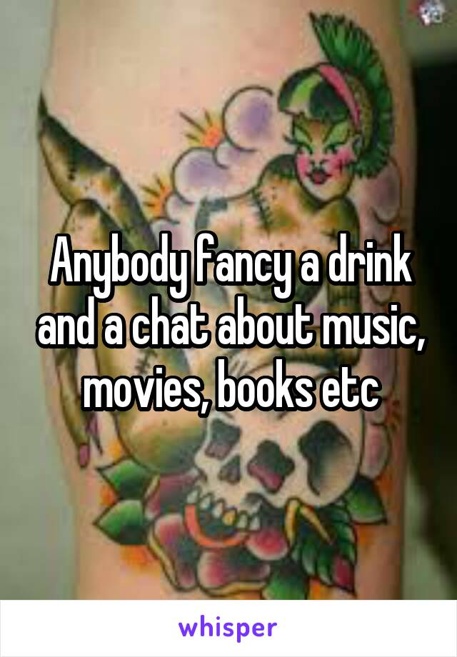 Anybody fancy a drink and a chat about music, movies, books etc