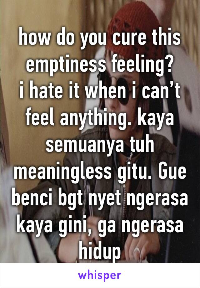 how do you cure this emptiness feeling? i hate it when i can't feel anything. kaya semuanya tuh meaningless gitu. Gue benci bgt nyet ngerasa kaya gini, ga ngerasa hidup