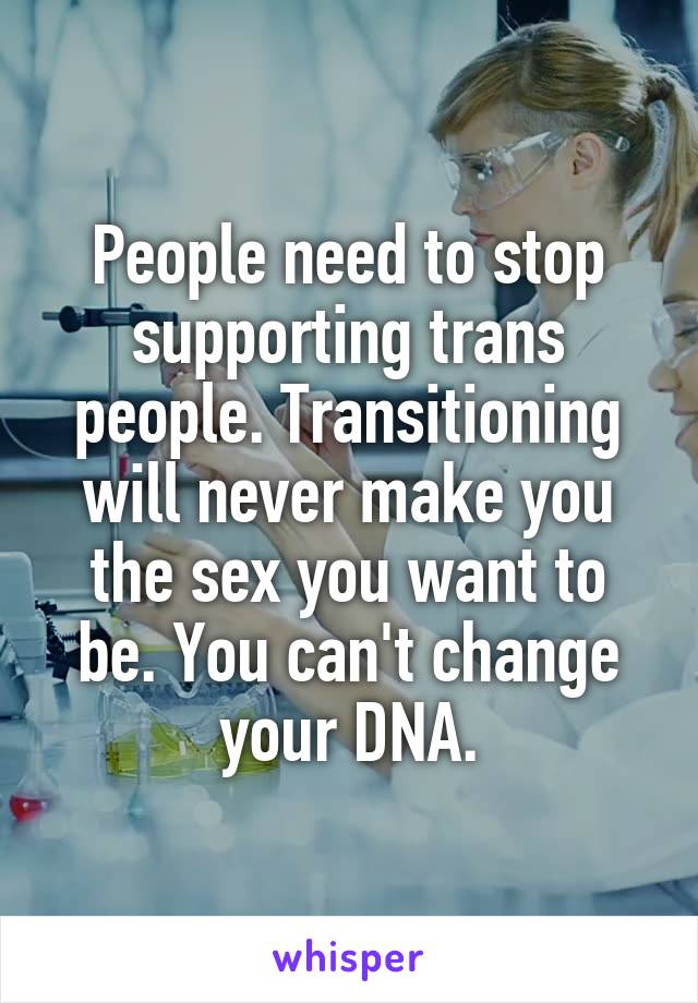 People need to stop supporting trans people. Transitioning will never make you the sex you want to be. You can't change your DNA.