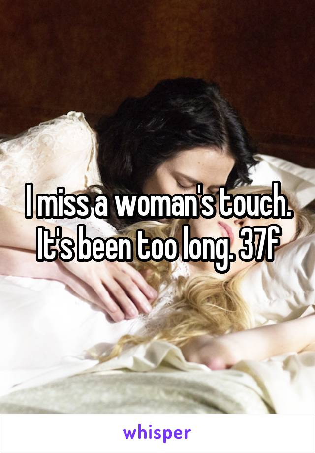 I miss a woman's touch. It's been too long. 37f