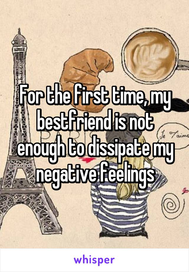 For the first time, my bestfriend is not enough to dissipate my negative feelings