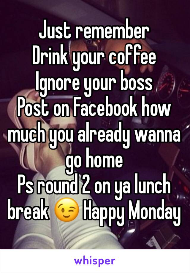 Just remember  Drink your coffee  Ignore your boss  Post on Facebook how much you already wanna go home Ps round 2 on ya lunch break 😉 Happy Monday