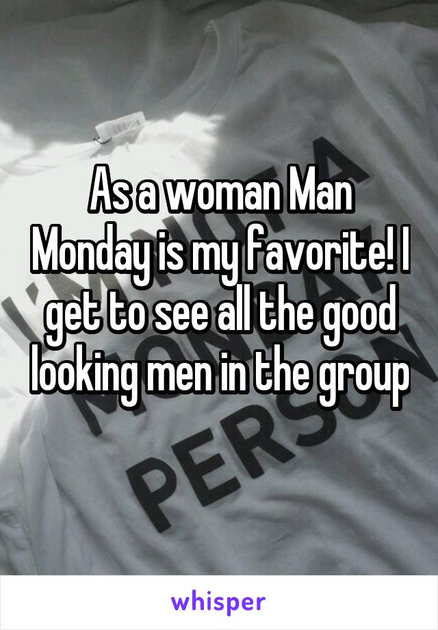 As a woman Man Monday is my favorite! I get to see all the good looking men in the group