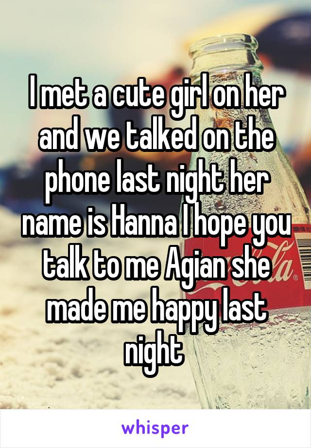 I met a cute girl on her and we talked on the phone last night her name is Hanna I hope you talk to me Agian she made me happy last night