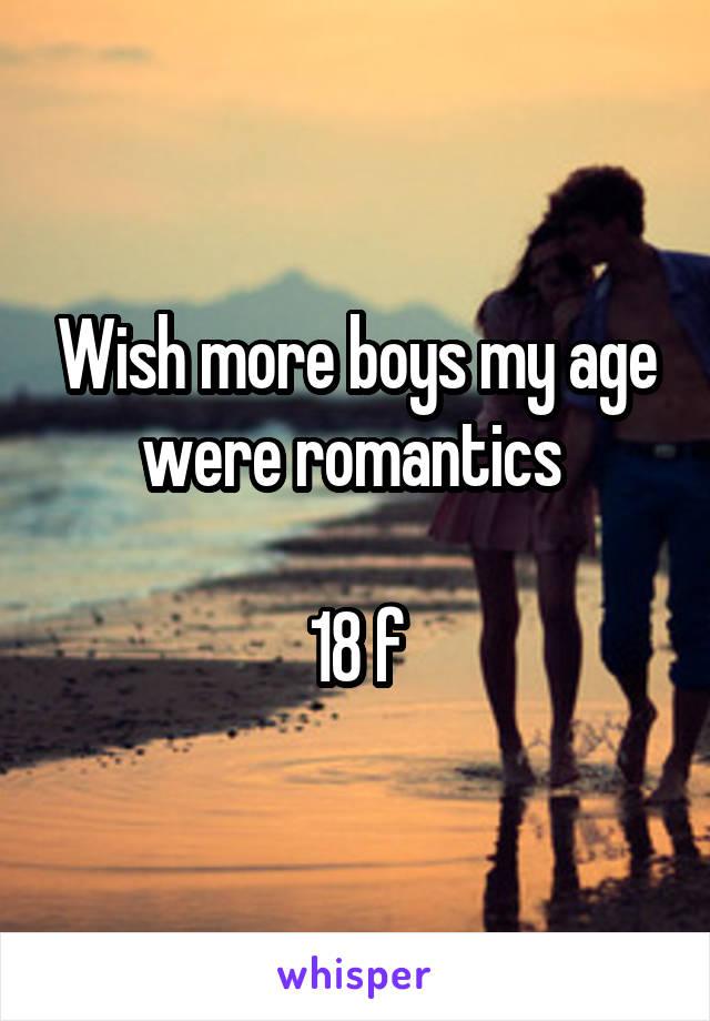 Wish more boys my age were romantics   18 f