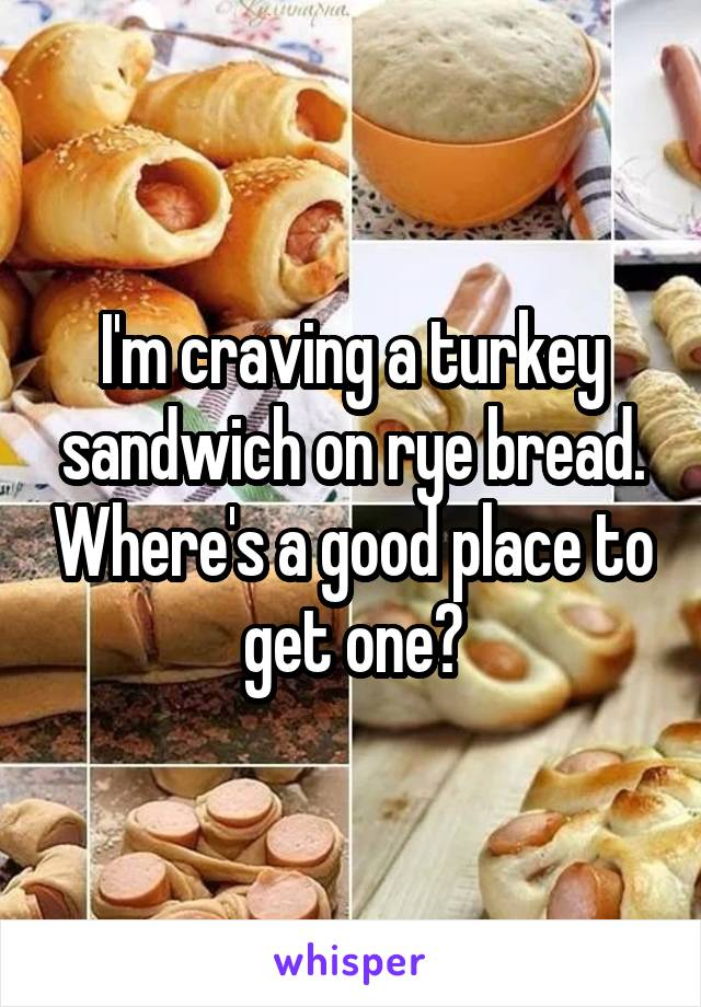 I'm craving a turkey sandwich on rye bread. Where's a good place to get one?