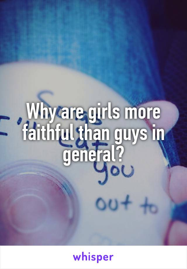 Why are girls more faithful than guys in general?