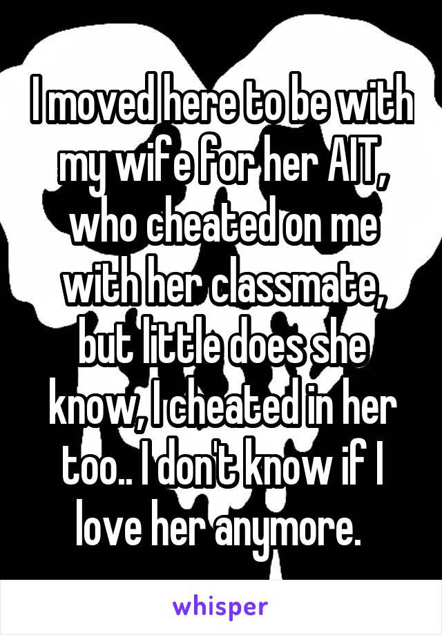 I moved here to be with my wife for her AIT, who cheated on me with her classmate, but little does she know, I cheated in her too.. I don't know if I love her anymore.