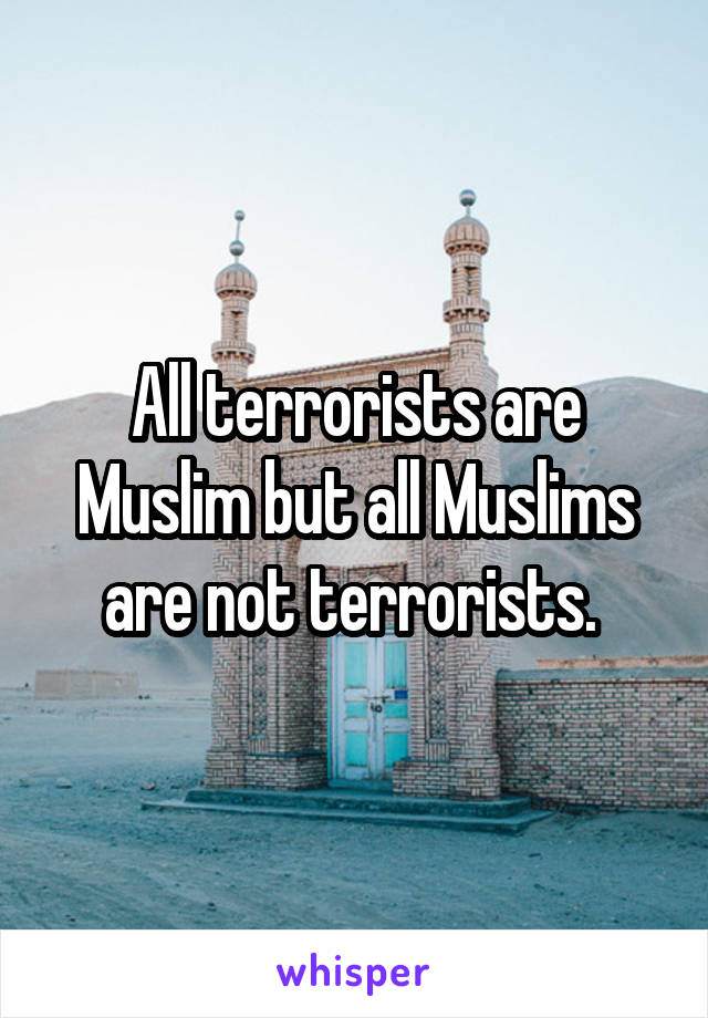 All terrorists are Muslim but all Muslims are not terrorists.
