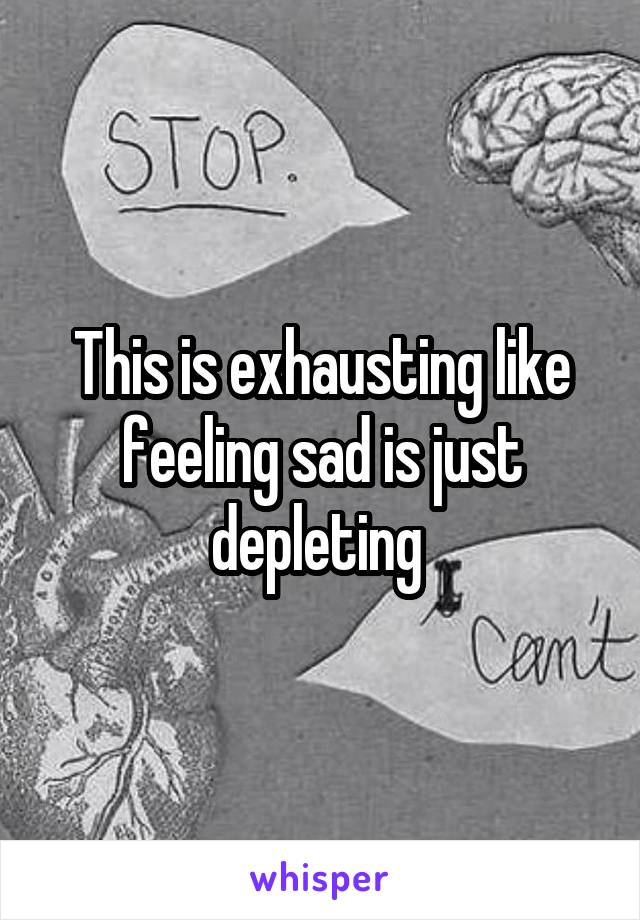 This is exhausting like feeling sad is just depleting