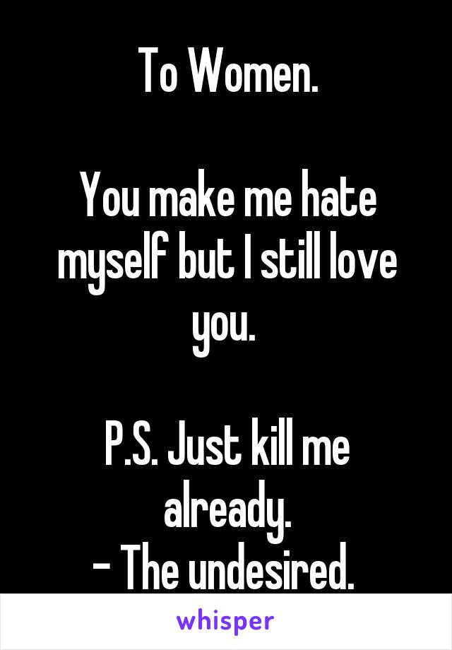 To Women.  You make me hate myself but I still love you.   P.S. Just kill me already. - The undesired.