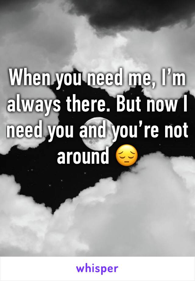 When you need me, I'm always there. But now I need you and you're not around 😔