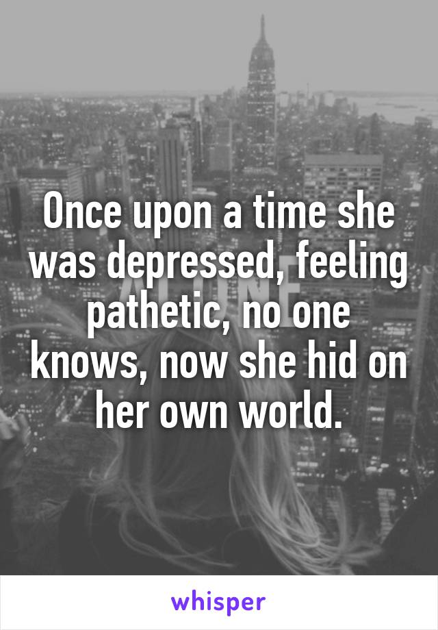 Once upon a time she was depressed, feeling pathetic, no one knows, now she hid on her own world.