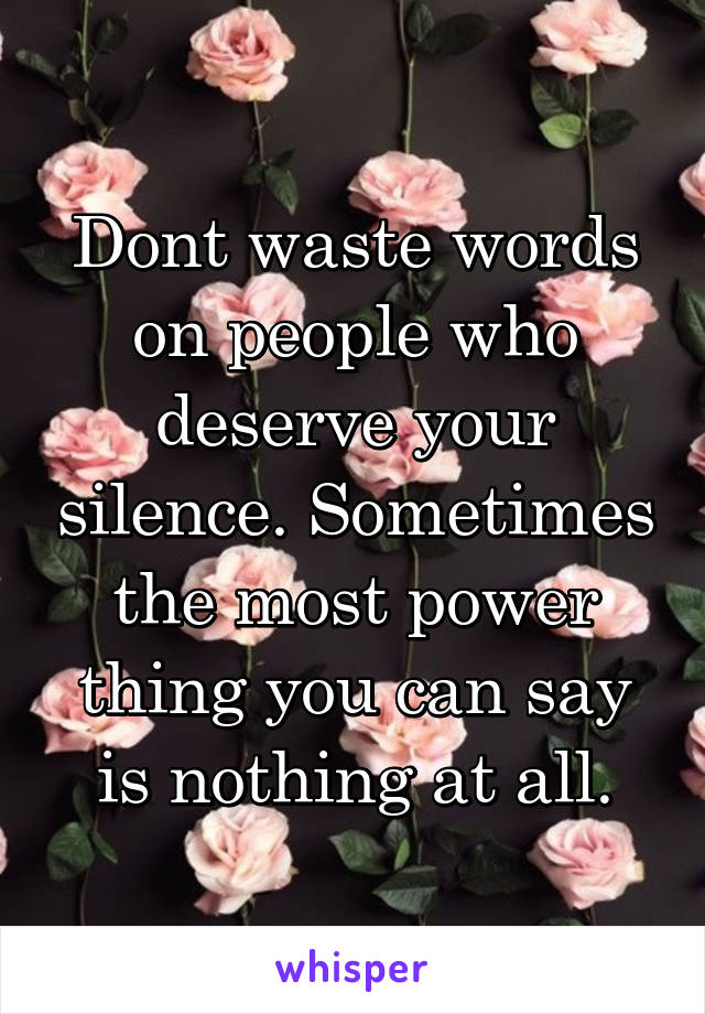 Dont waste words on people who deserve your silence. Sometimes the most power thing you can say is nothing at all.