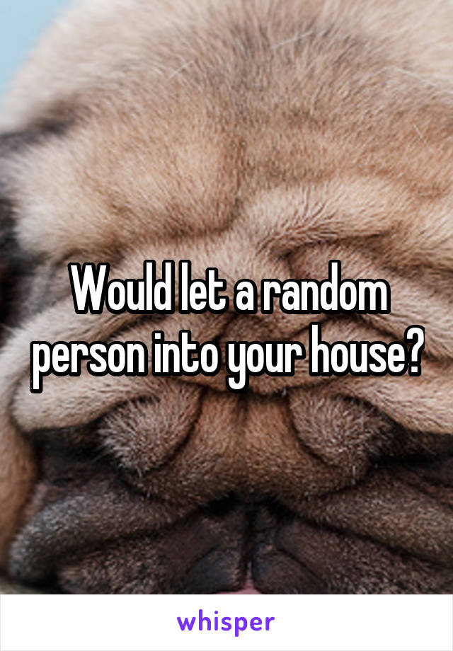 Would let a random person into your house?