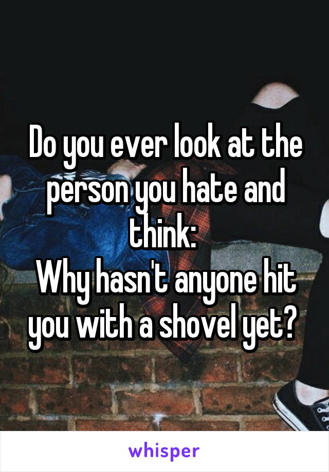 Do you ever look at the person you hate and think:  Why hasn't anyone hit you with a shovel yet?