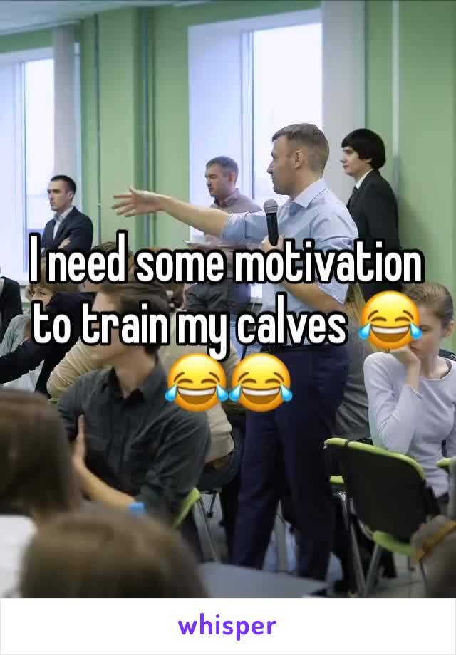 I need some motivation to train my calves 😂😂😂