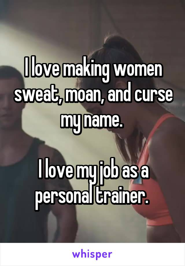 I love making women sweat, moan, and curse my name.   I love my job as a personal trainer.