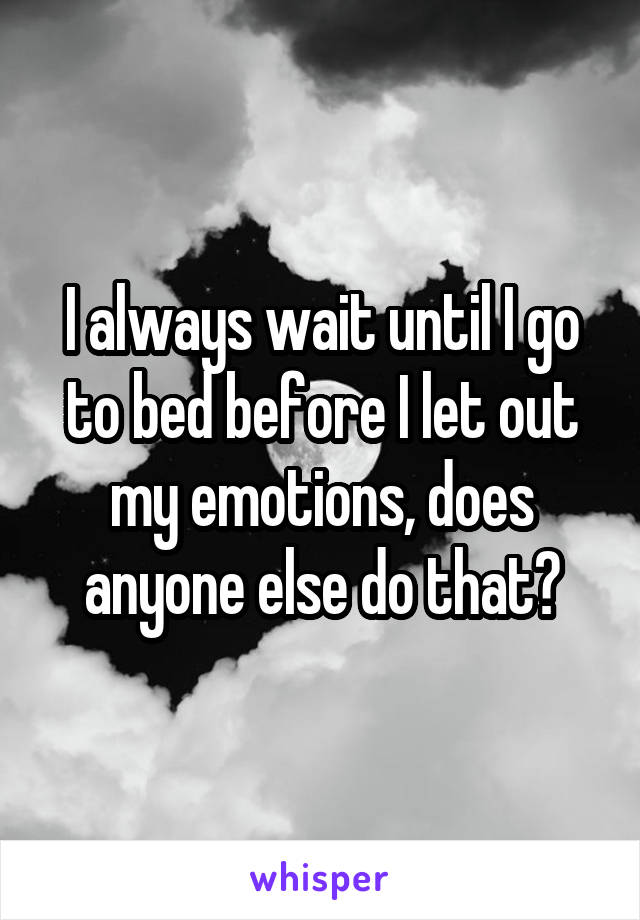 I always wait until I go to bed before I let out my emotions, does anyone else do that?