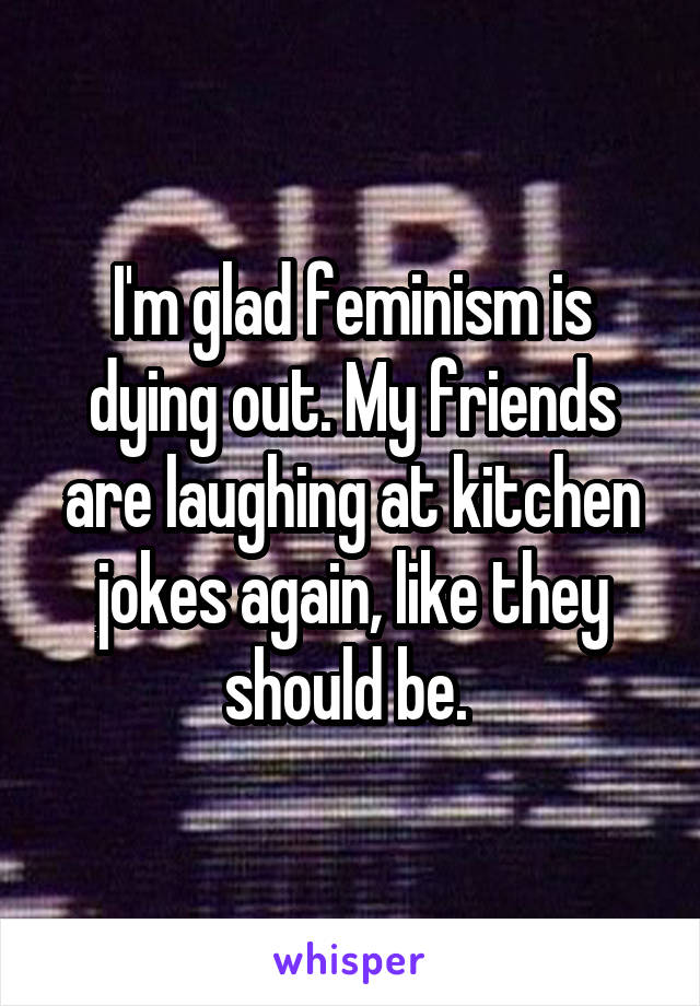 I'm glad feminism is dying out. My friends are laughing at kitchen jokes again, like they should be.