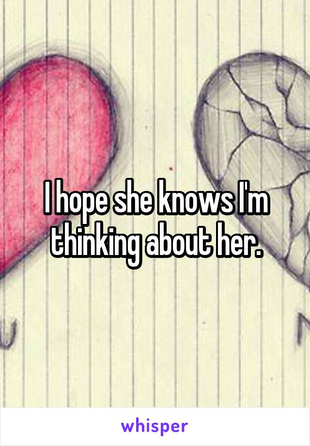 I hope she knows I'm thinking about her.