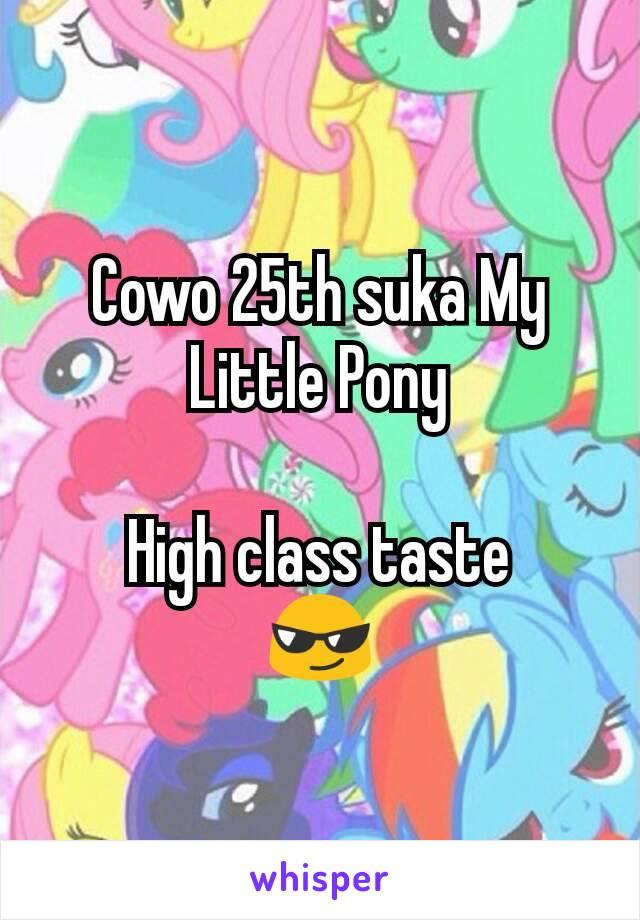 Cowo 25th suka My Little Pony  High class taste 😎