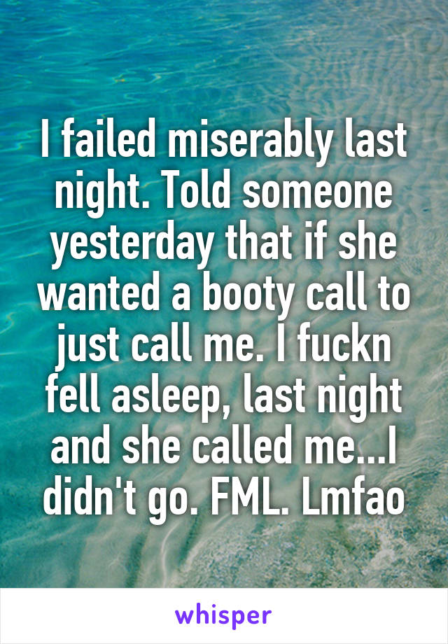 I failed miserably last night. Told someone yesterday that if she wanted a booty call to just call me. I fuckn fell asleep, last night and she called me...I didn't go. FML. Lmfao