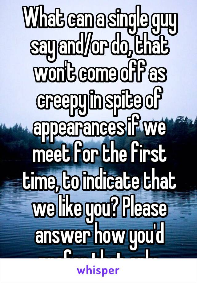 What can a single guy say and/or do, that won't come off as creepy in spite of appearances if we meet for the first time, to indicate that we like you? Please answer how you'd prefer that only.