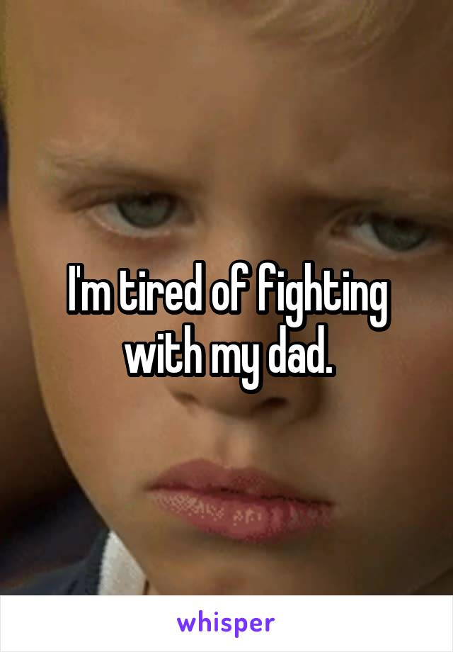 I'm tired of fighting with my dad.