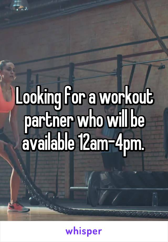 Looking for a workout partner who will be available 12am-4pm.