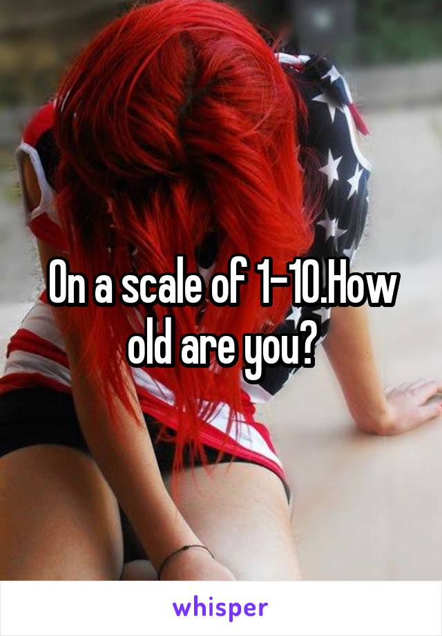 On a scale of 1-10.How old are you?