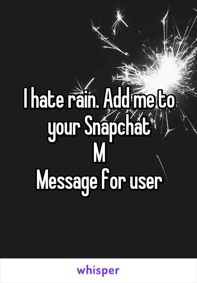 I hate rain. Add me to your Snapchat M Message for user