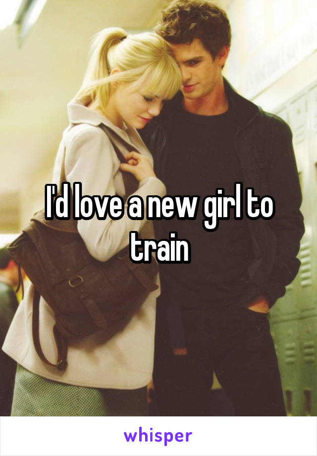 I'd love a new girl to train