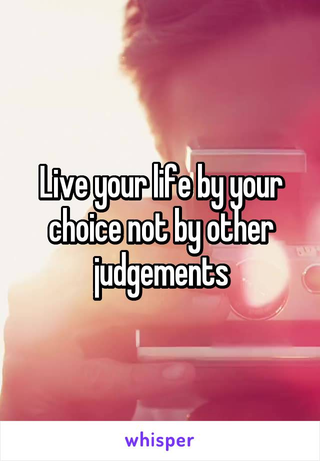 Live your life by your choice not by other judgements