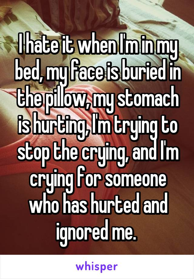 I hate it when I'm in my bed, my face is buried in the pillow, my stomach is hurting, I'm trying to stop the crying, and I'm crying for someone who has hurted and ignored me.