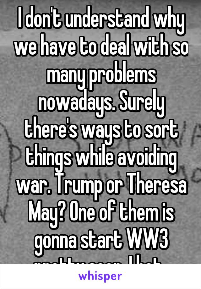 I don't understand why we have to deal with so many problems nowadays. Surely there's ways to sort things while avoiding war. Trump or Theresa May? One of them is gonna start WW3 pretty soon. I bet.