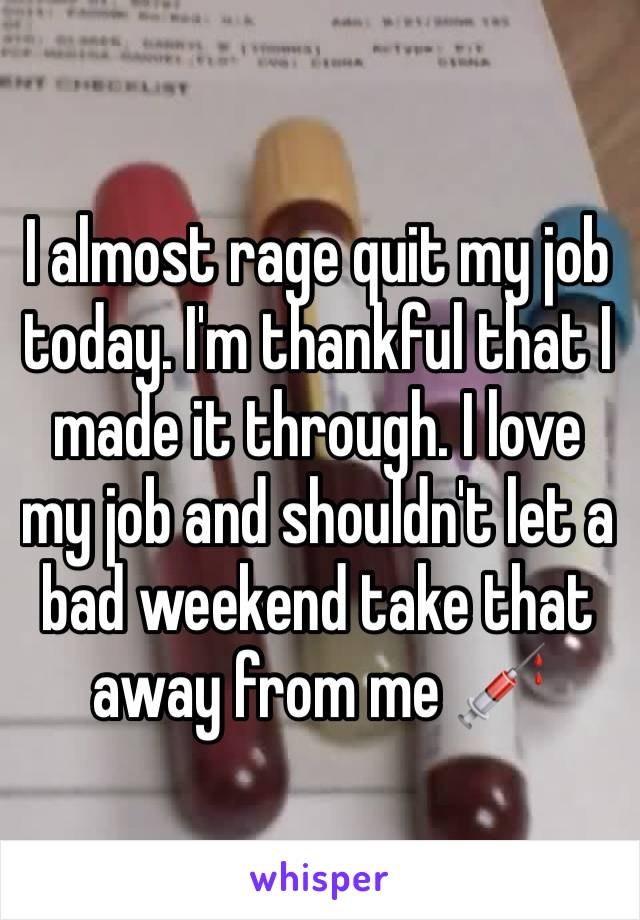 I almost rage quit my job today. I'm thankful that I made it through. I love my job and shouldn't let a bad weekend take that away from me 💉