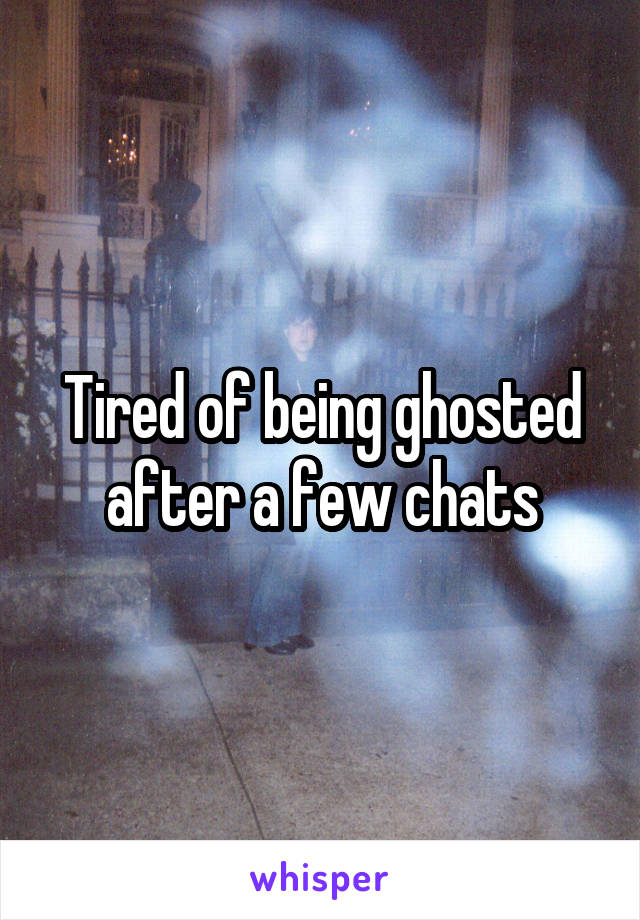 Tired of being ghosted after a few chats