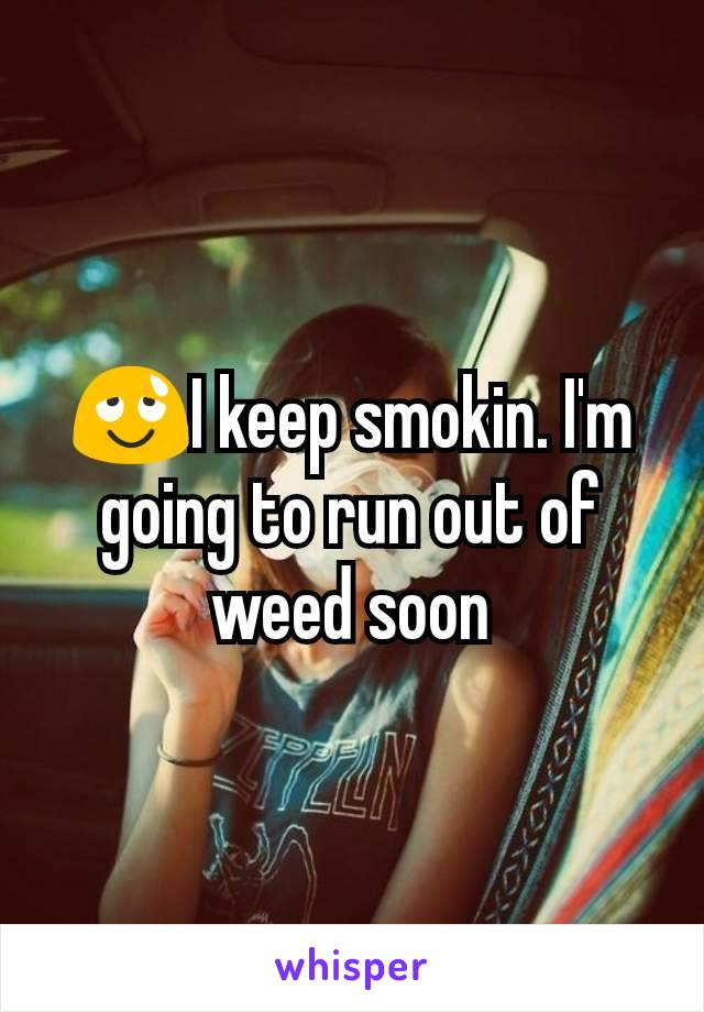 😌I keep smokin. I'm going to run out of weed soon