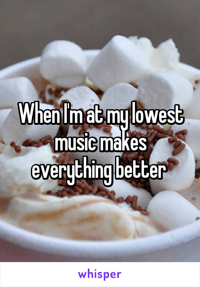 When I'm at my lowest music makes everything better