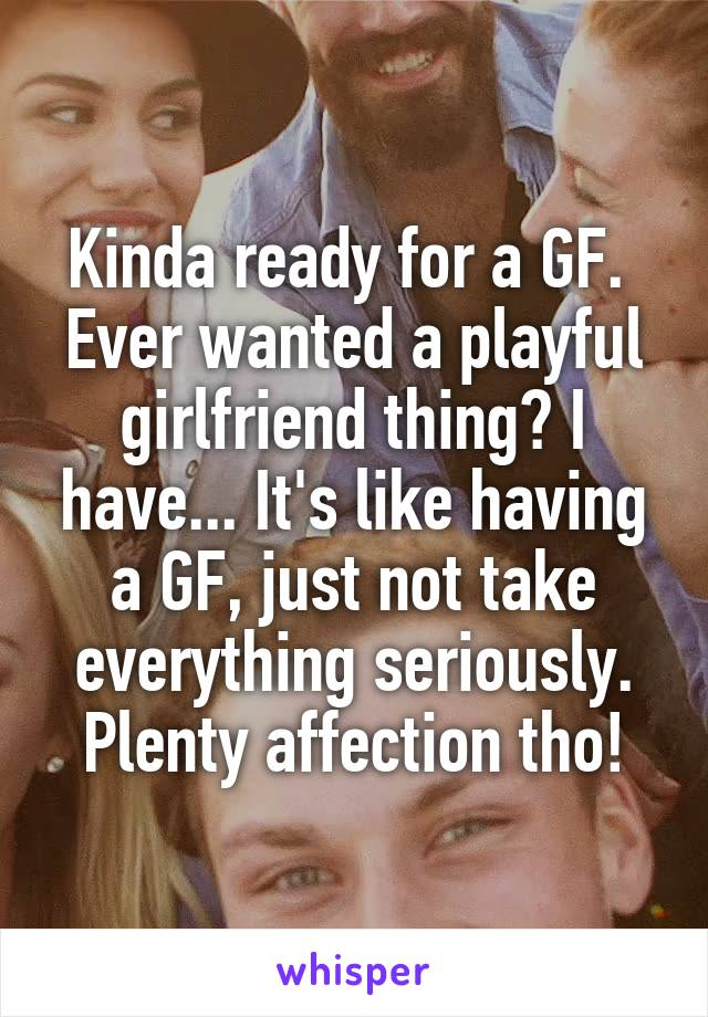 Kinda ready for a GF.  Ever wanted a playful girlfriend thing? I have... It's like having a GF, just not take everything seriously. Plenty affection tho!