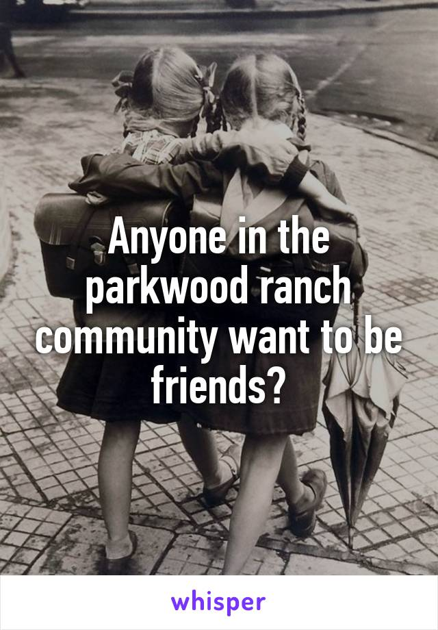 Anyone in the parkwood ranch community want to be friends?