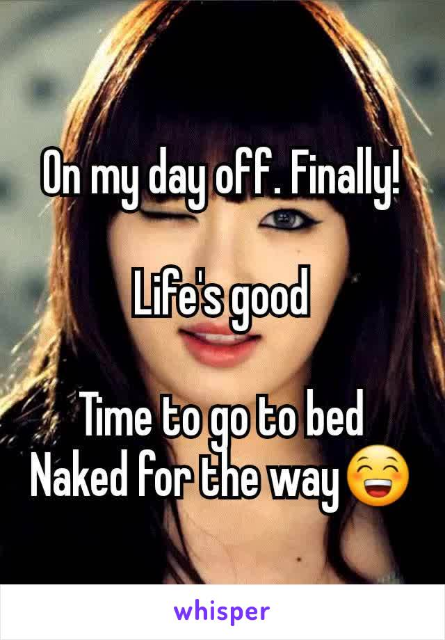 On my day off. Finally!  Life's good  Time to go to bed Naked for the way😁